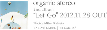 organic stereo 2nd album『Let Go』2012.11.28発売 | Photo:かくたみほ | RALLYE LABEL | RYECD-146